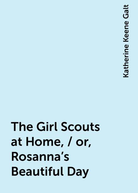 The Girl Scouts at Home, / or, Rosanna's Beautiful Day, Katherine Keene Galt