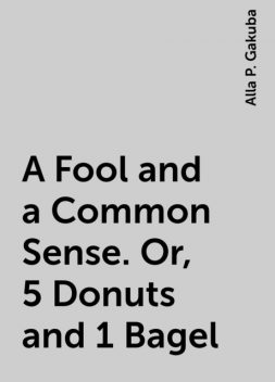 A Fool and a Common Sense. Or, 5 Donuts and 1 Bagel, Alla P. Gakuba