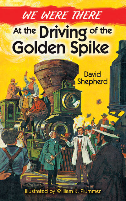 We Were There at the Driving of the Golden Spike, David Shepherd, William K.Plummer