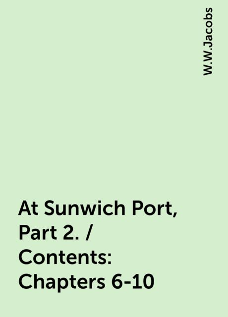 At Sunwich Port, Part 2. / Contents: Chapters 6-10, W.W.Jacobs
