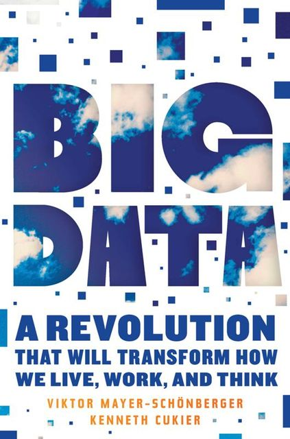 Big Data: A Revolution That Will Transform How We Live, Work, and Think, Viktor Mayer-Schonberger