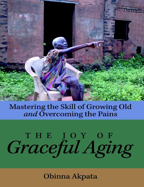 The Joy of Graceful Aging: Mastering the Skill of Growing Old and Overcoming the Pains, Obinna Akpata