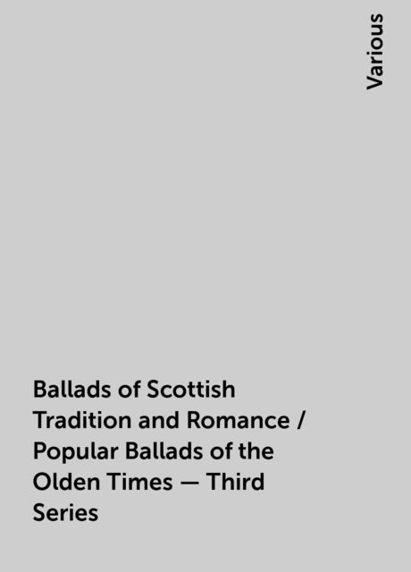 Ballads of Scottish Tradition and Romance / Popular Ballads of the Olden Times - Third Series, Various