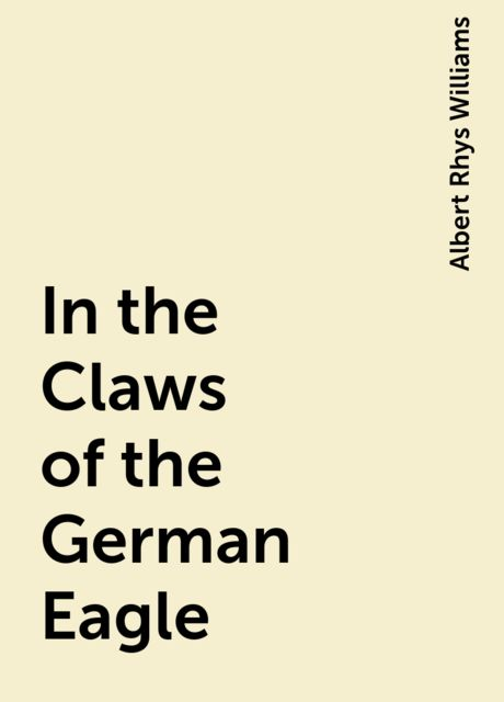 In the Claws of the German Eagle, Albert Rhys Williams