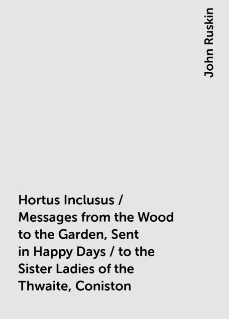 Hortus Inclusus / Messages from the Wood to the Garden, Sent in Happy Days / to the Sister Ladies of the Thwaite, Coniston, John Ruskin
