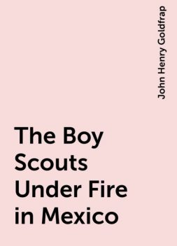 The Boy Scouts Under Fire in Mexico, John Henry Goldfrap