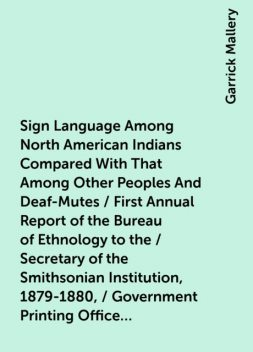 Sign Language Among North American Indians Compared With That Among Other Peoples And Deaf-Mutes / First Annual Report of the Bureau of Ethnology to the / Secretary of the Smithsonian Institution, 1879-1880, / Government Printing Office, Washington, 1881, Garrick Mallery
