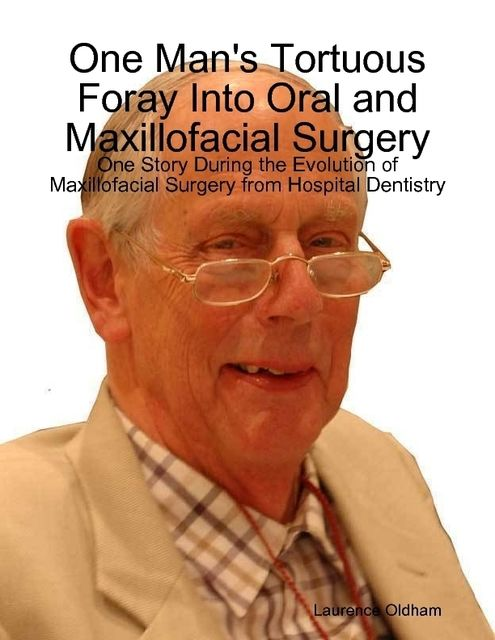 One Man's Tortuous Foray Into Oral and Maxillofacial Surgery: One Story During the Evolution of Maxillofacial Surgery from Hospital Dentistry, Laurence Oldham