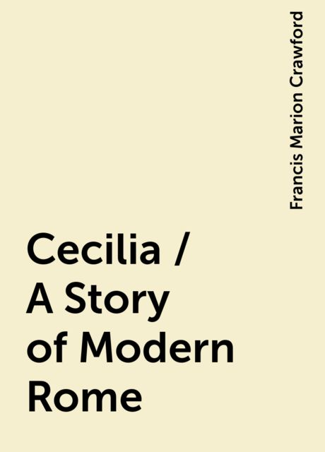 Cecilia / A Story of Modern Rome, Francis Marion Crawford