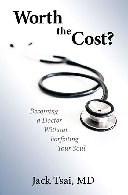 Worth the Cost?: Becoming a Doctor Without Forfeiting Your Soul, Jack Tsai
