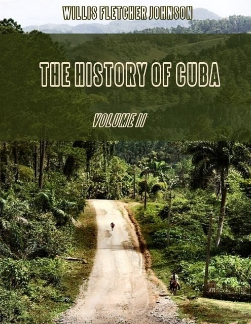 The History of Cuba : Volume II (Illustrated), Willis Fletcher Johnson