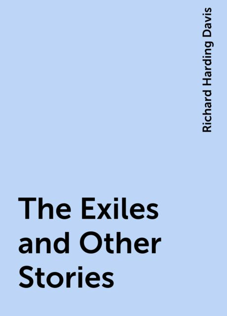 The Exiles and Other Stories, Richard Harding Davis