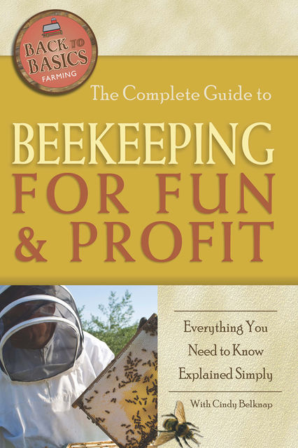 The Complete Guide to Beekeeping for Fun & Profit, Cindy Belknap