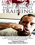 How to Win Any Fight Without Training – An Easy to Read Guide to Survival in Any Combat Situation, and With No Formal Training Needed to Understand, Thomas DiPaolo