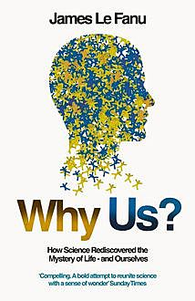Why Us?: How Science Rediscovered the Mystery of Ourselves (Text Only), James Le Fanu