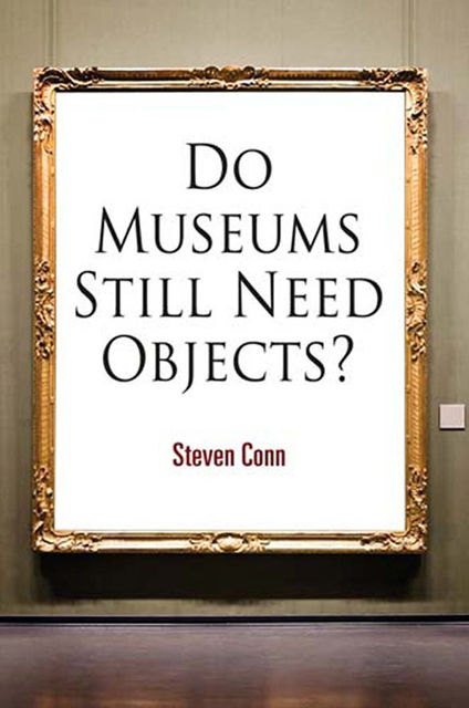 Do Museums Still Need Objects?, Steven Conn