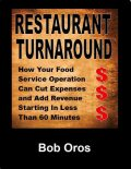 Restaurant Turnaround: How Your Food Service Operation Can Cut Expenses and Add Revenue Starting In Less Than 60 Minutes, Bob Oros