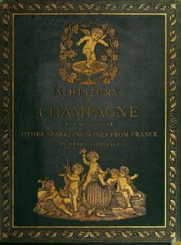 A History of Champagne, with Notes on the Other Sparkling Wines of France, Henry Vizetelly