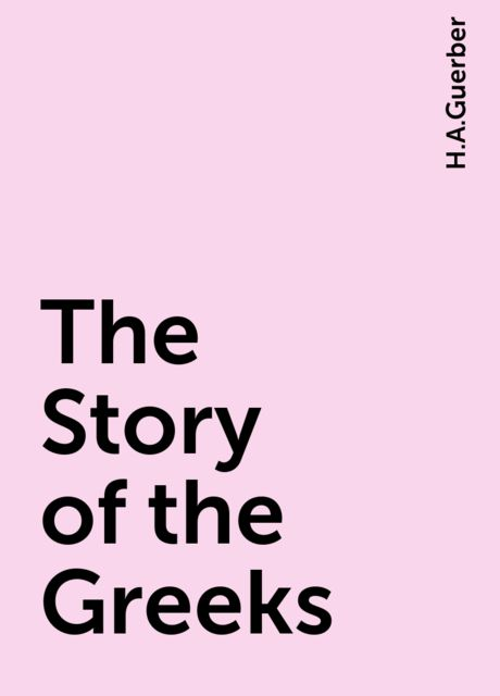 The Story of the Greeks, H.A.Guerber