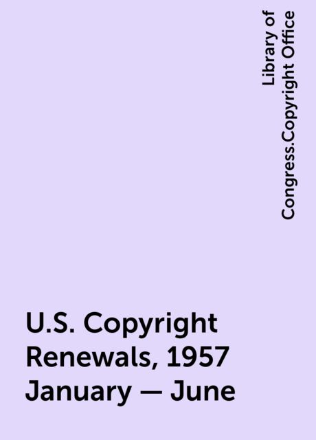 U.S. Copyright Renewals, 1957 January - June, Library of Congress.Copyright Office