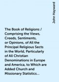 The Book of Religions / Comprising the Views, Creeds, Sentiments, or Opinions, of All the Principal Religious Sects in the World, Particularly of All Christian Denominations in Europe and America, to Which are Added Church and Missionary Statistics, Toget, John Hayward