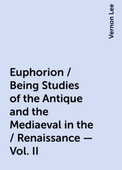 Euphorion / Being Studies of the Antique and the Mediaeval in the / Renaissance - Vol. II, Vernon Lee
