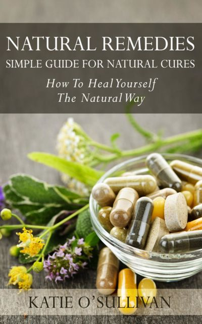 Natural Remedies: Simple Guide For Natural Cures, Katie O'Sullivan