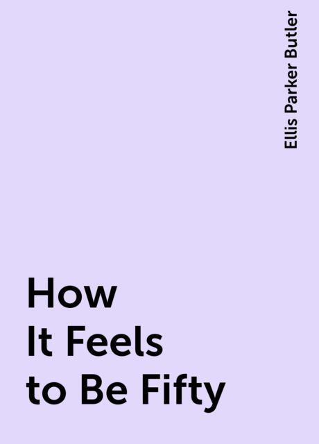 How It Feels to Be Fifty, Ellis Parker Butler