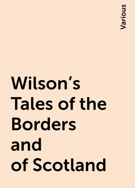 Wilson's Tales of the Borders and of Scotland, Various