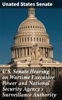 U.S. Senate Hearing on Wartime Executive Power and National Security Agency's Surveillance Authority, Unated States Senate
