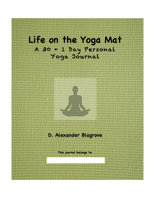 Life on the Yoga Mat: A 30 + 1 Day Personal Yoga Journal, D. Alexander Blagrove