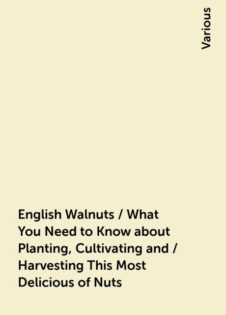 English Walnuts / What You Need to Know about Planting, Cultivating and / Harvesting This Most Delicious of Nuts, Various