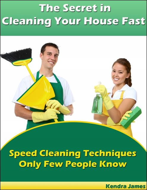 The Secret in Cleaning Your House Fast: Speed Cleaning Techniques Only Few People Know, Kendra James