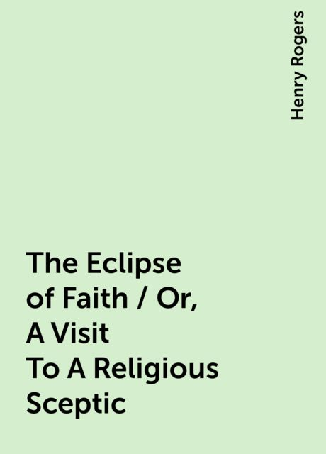 The Eclipse of Faith / Or, A Visit To A Religious Sceptic, Henry Rogers