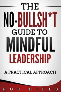 The No-Bullsh*t Guide To Mindful Leadership, Rob Hills