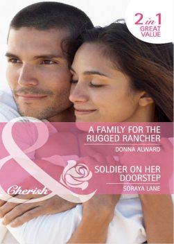 A Family for the Rugged Rancher / Soldier on Her Doorstep, Donna Alward, Soraya Lane