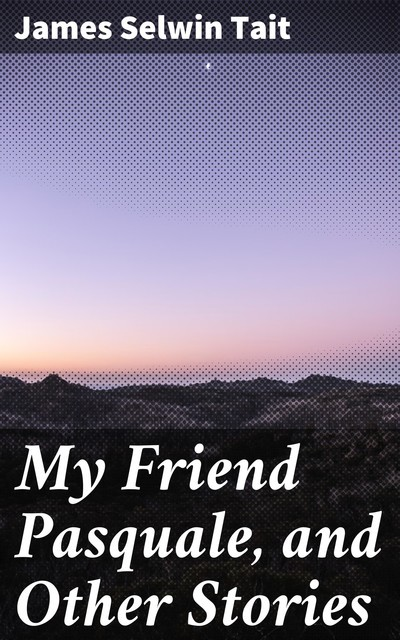 My Friend Pasquale, and Other Stories, James Selwin Tait