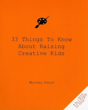 33 Things to Know About Raising Creative Kids, Whitney Ferre