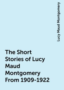 The Short Stories of Lucy Maud Montgomery From 1909-1922, Lucy Maud Montgomery