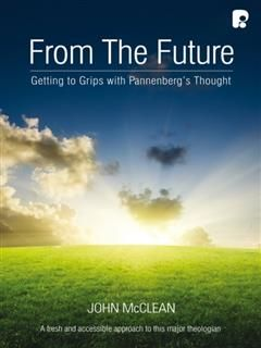 From the Future: Getting to Grips with Pannenberg's Thought, John McClean