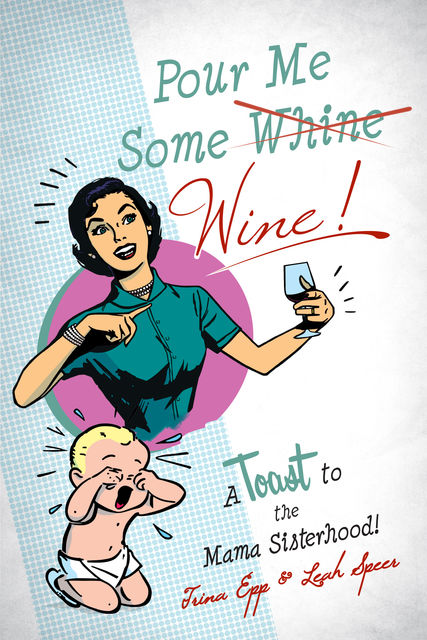 Pour Me Some Whine/Wine!, Leah Speer, Trina Epp