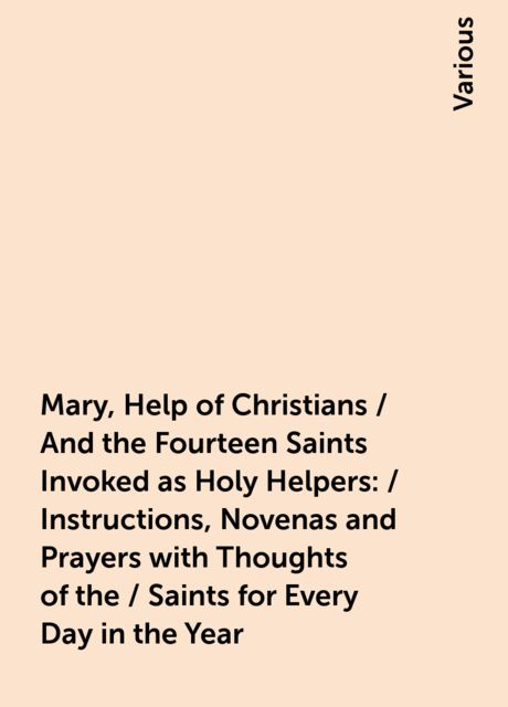 Mary, Help of Christians / And the Fourteen Saints Invoked as Holy Helpers: / Instructions, Novenas and Prayers with Thoughts of the / Saints for Every Day in the Year, Various