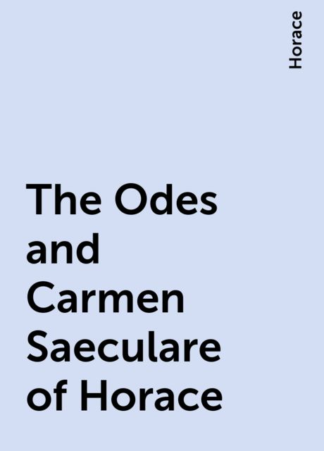 The Odes and Carmen Saeculare of Horace, Horace