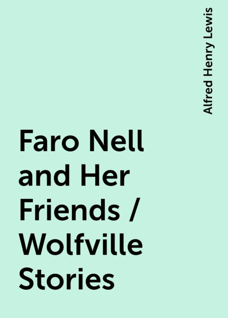 Faro Nell and Her Friends / Wolfville Stories, Alfred Henry Lewis
