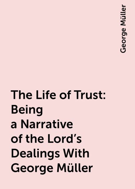 The Life of Trust: Being a Narrative of the Lord's Dealings With George Müller, George Müller