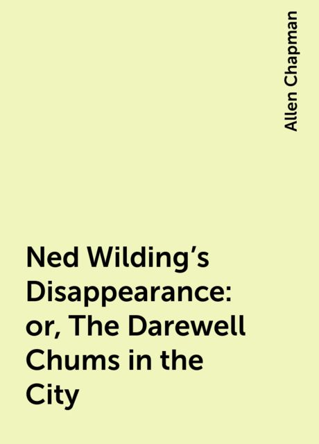 Ned Wilding's Disappearance: or, The Darewell Chums in the City, Allen Chapman