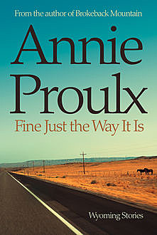 Fine Just the Way It Is: Wyoming Stories 3, Annie Proulx