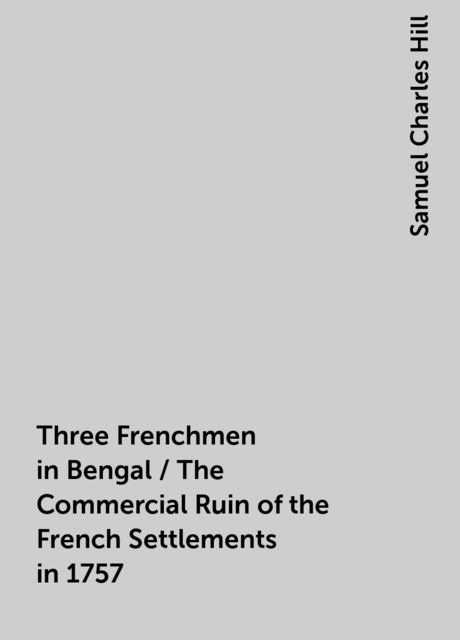 Three Frenchmen in Bengal / The Commercial Ruin of the French Settlements in 1757, Samuel Charles Hill