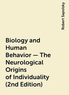 Biology and Human Behavior – The Neurological Origins of Individuality (2nd Edition), Robert Sapolsky
