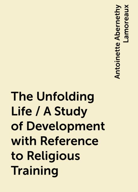 The Unfolding Life / A Study of Development with Reference to Religious Training, Antoinette Abernethy Lamoreaux